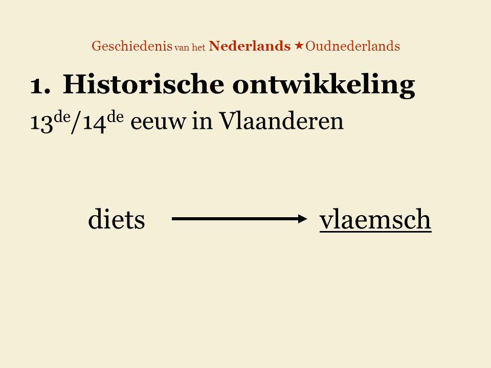 Geschiedenis van het Nederlands  Oudnederlands 1.Historische ontwikkeling 13 de /14 de eeuw in Vlaanderen dietsvlaemsch