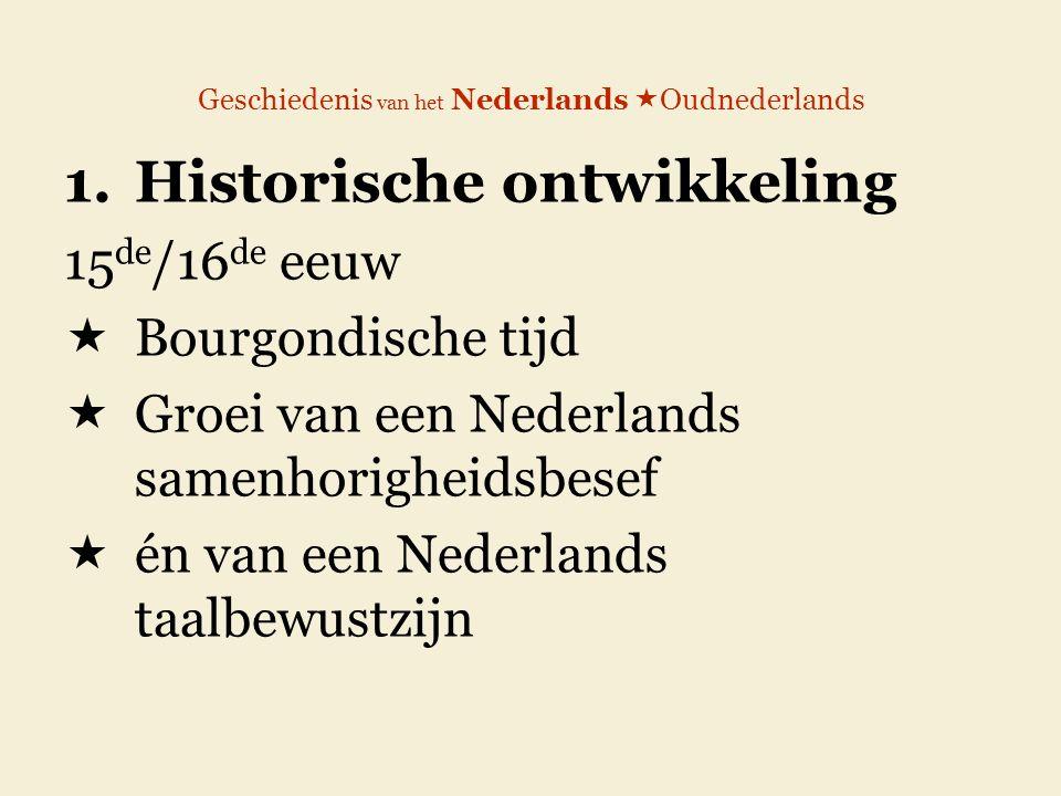 Geschiedenis van het Nederlands  Oudnederlands 1.Historische ontwikkeling 15 de /16 de eeuw  Bourgondische tijd  Groei van een Nederlands samenhorigheidsbesef  én van een Nederlands taalbewustzijn