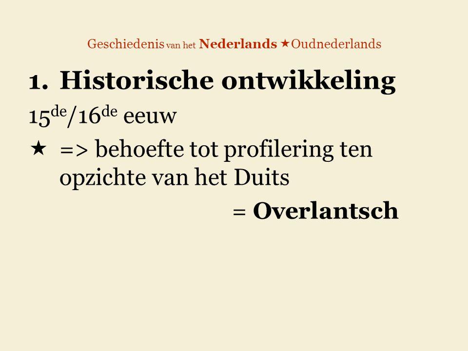 Geschiedenis van het Nederlands  Oudnederlands 1.Historische ontwikkeling 15 de /16 de eeuw  => behoefte tot profilering ten opzichte van het Duits = Overlantsch