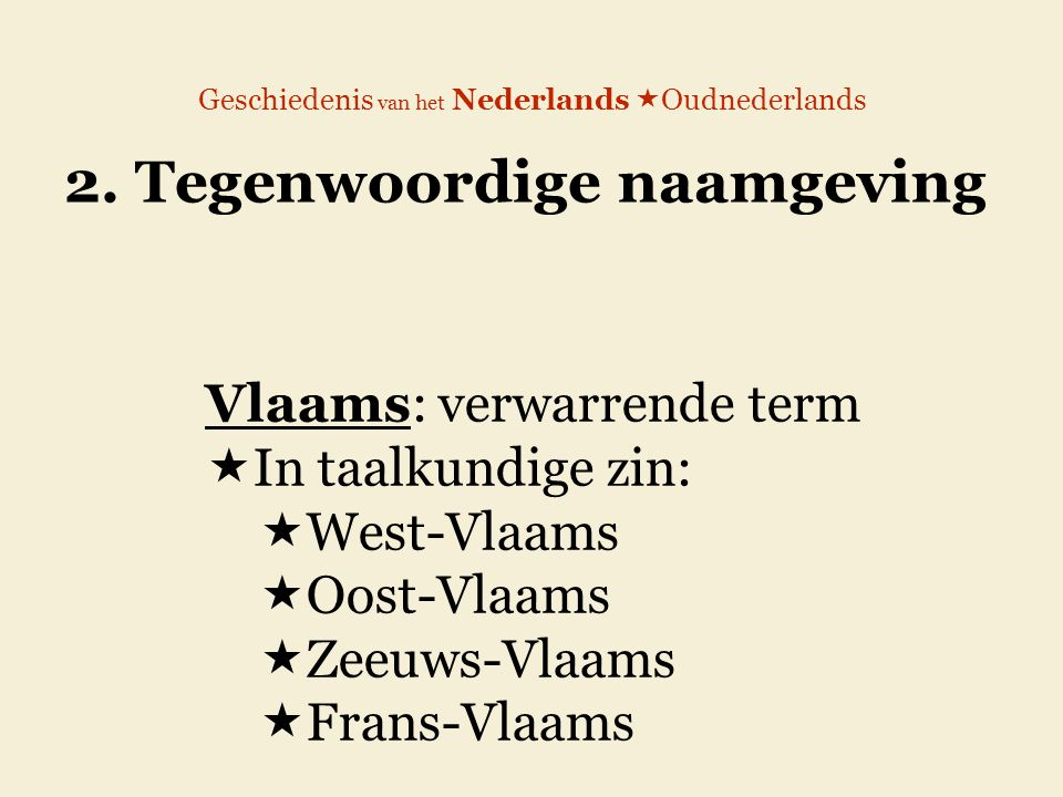 Geschiedenis van het Nederlands  Oudnederlands 2. Tegenwoordige naamgeving Vlaams: verwarrende term  In taalkundige zin:  West-Vlaams  Oost-Vlaams