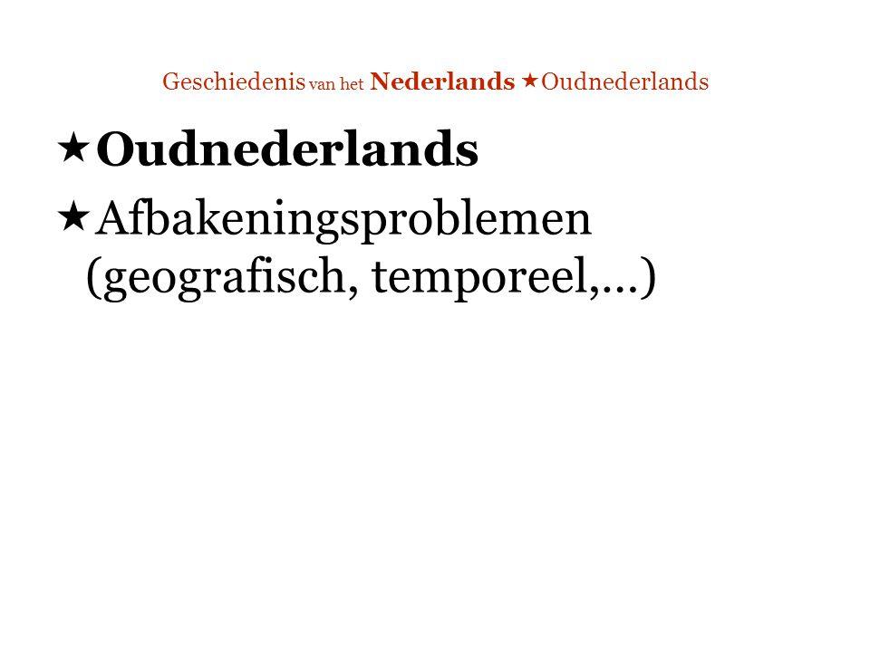 Geschiedenis van het Nederlands  Oudnederlands  Oudnederlands  Afbakeningsproblemen (geografisch, temporeel,…)