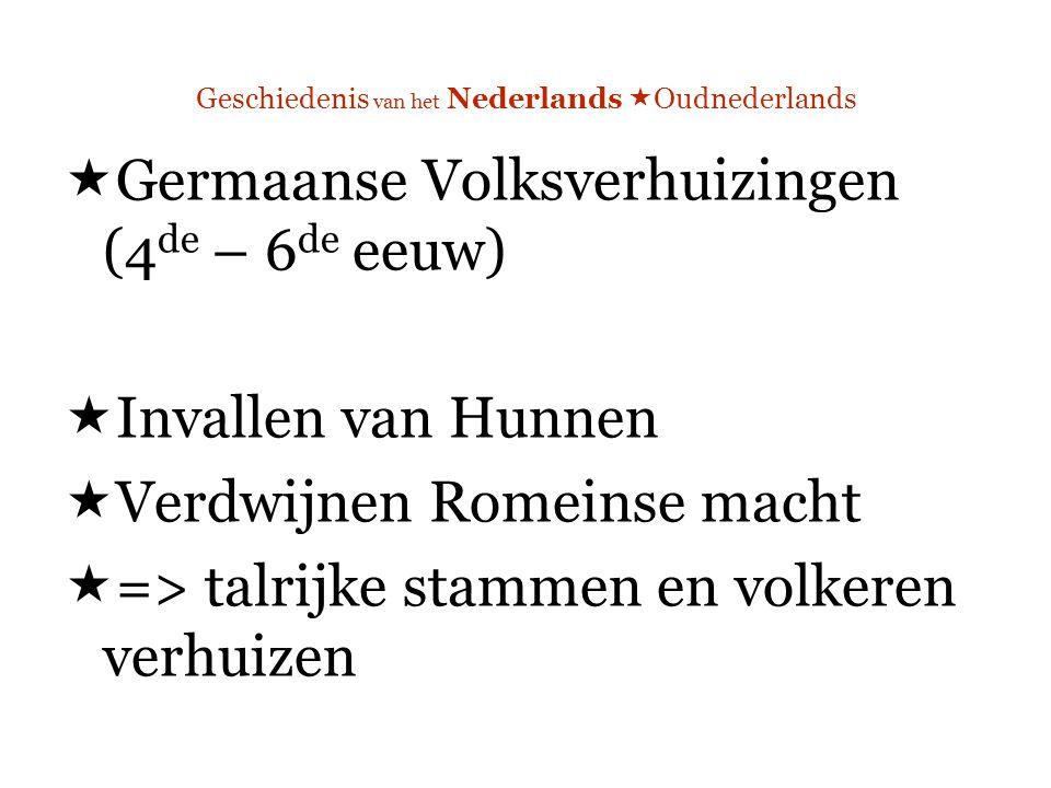 Geschiedenis van het Nederlands  Oudnederlands  Germaanse Volksverhuizingen (4 de – 6 de eeuw)  Invallen van Hunnen  Verdwijnen Romeinse macht  => talrijke stammen en volkeren verhuizen