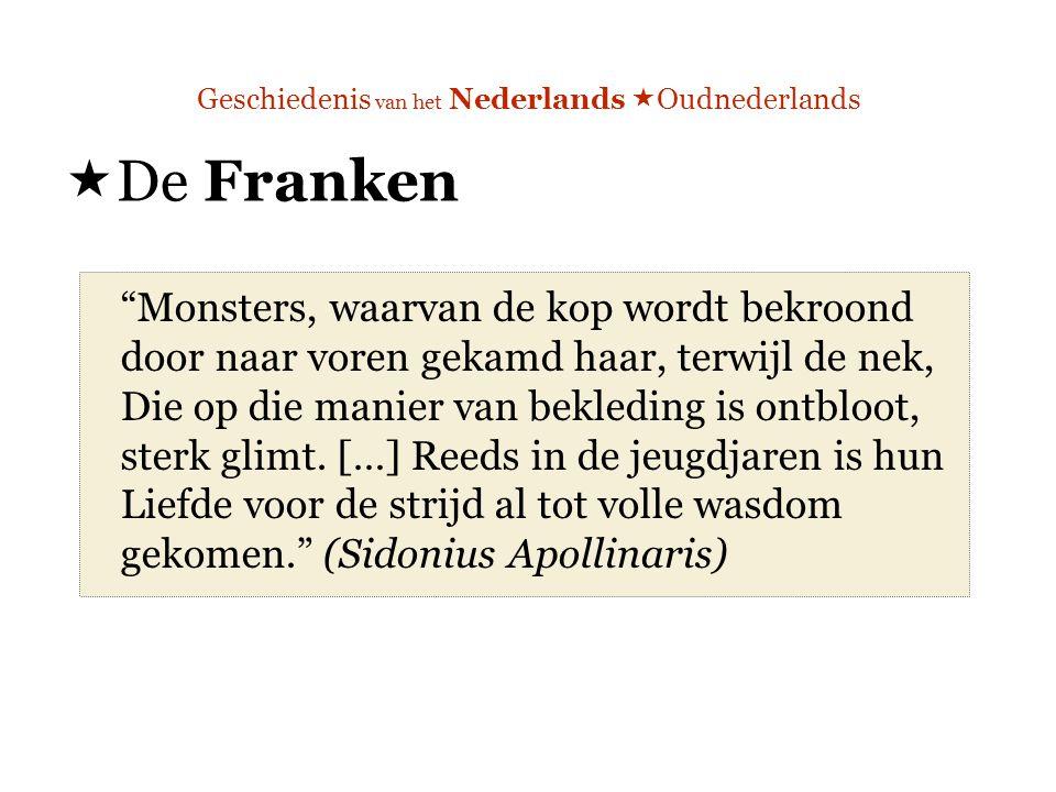 Geschiedenis van het Nederlands  Oudnederlands  De Franken Monsters, waarvan de kop wordt bekroond door naar voren gekamd haar, terwijl de nek, Die op die manier van bekleding is ontbloot, sterk glimt.