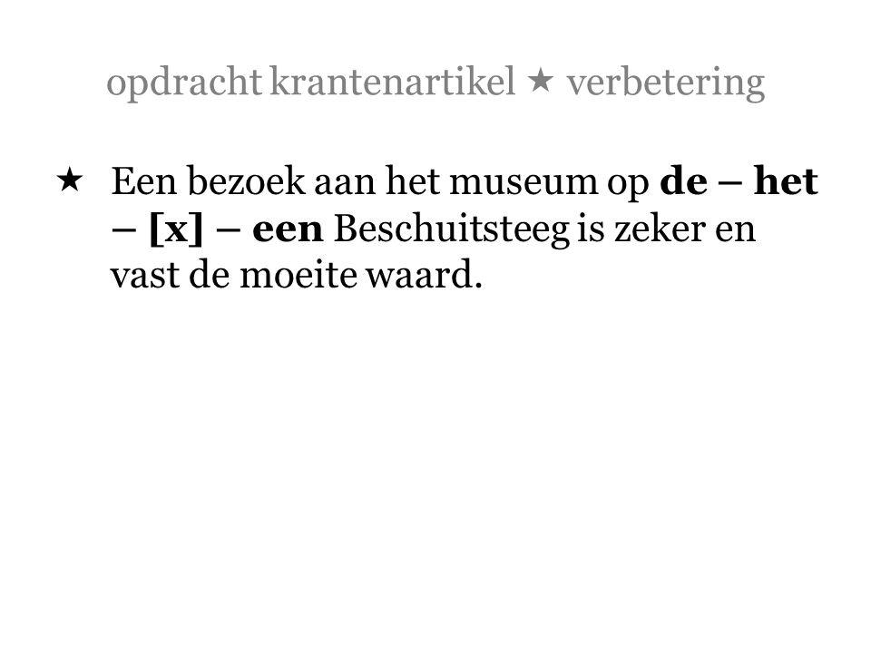 opdracht krantenartikel  verbetering  Een bezoek aan het museum op de – het – [x] – een Beschuitsteeg is zeker en vast de moeite waard.