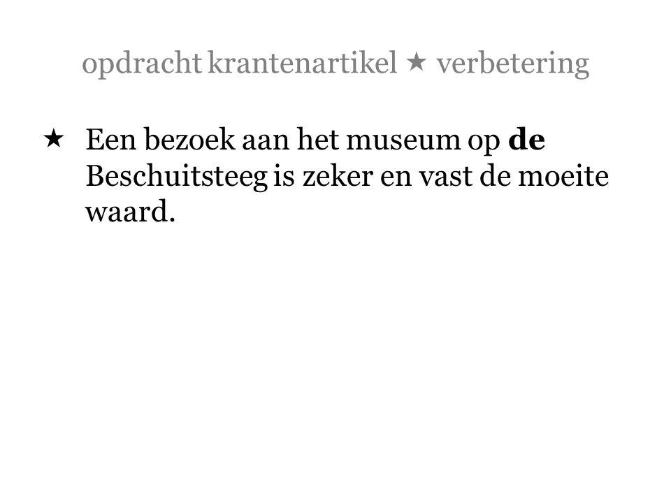 opdracht krantenartikel  verbetering  Een bezoek aan het museum op de Beschuitsteeg is zeker en vast de moeite waard.