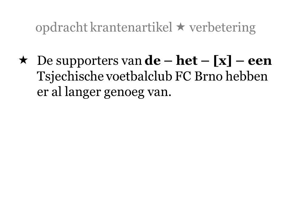 opdracht krantenartikel  verbetering  De supporters van de – het – [x] – een Tsjechische voetbalclub FC Brno hebben er al langer genoeg van.
