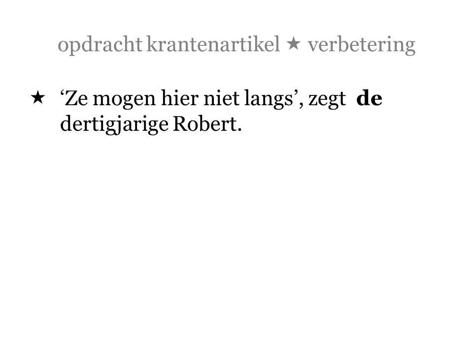 opdracht krantenartikel  verbetering  'Ze mogen hier niet langs', zegt de dertigjarige Robert.