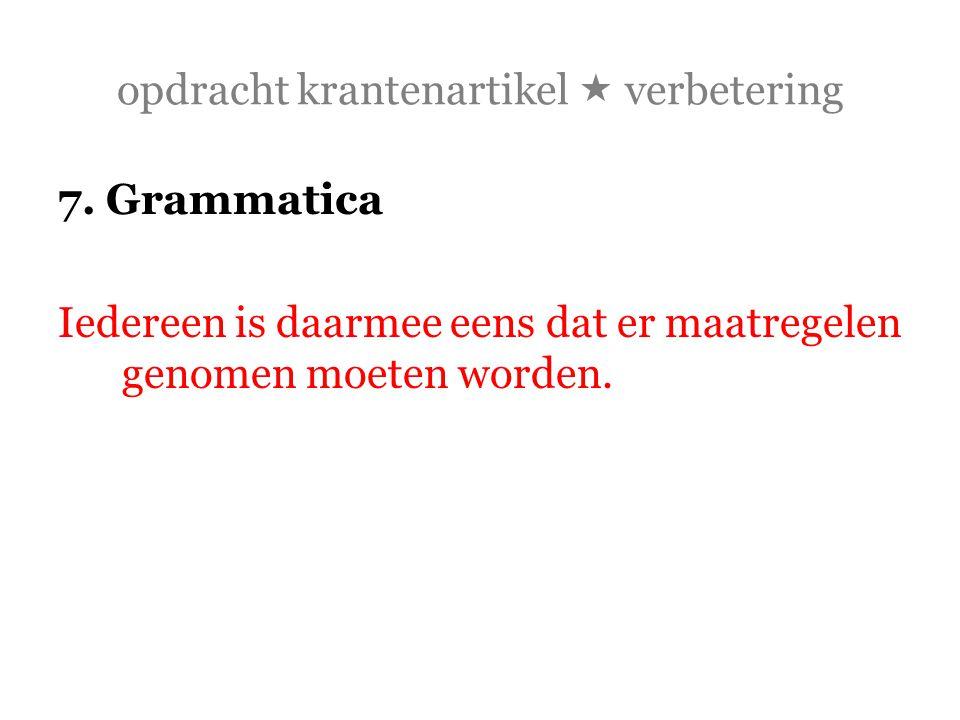 opdracht krantenartikel  verbetering 7. Grammatica Iedereen is daarmee eens dat er maatregelen genomen moeten worden.