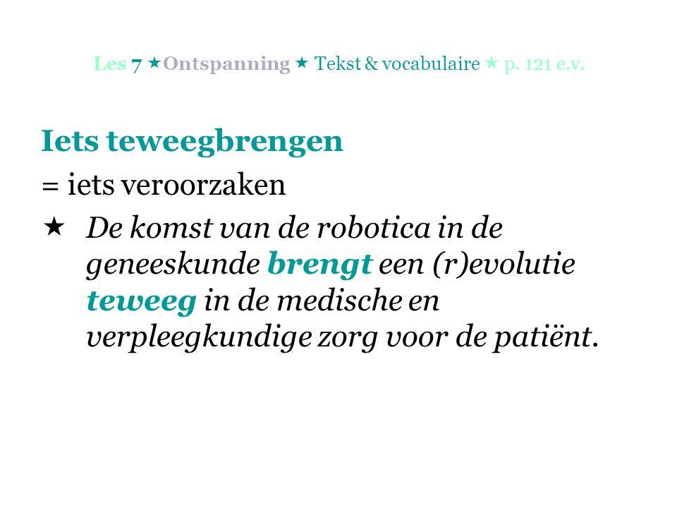 Les 7  Ontspanning  Tekst & vocabulaire  p. 121 e.v. Iets teweegbrengen = iets veroorzaken  De komst van de robotica in de geneeskunde brengt een