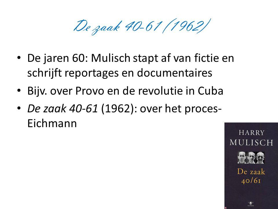 De zaak 40-61 (1962) De jaren 60: Mulisch stapt af van fictie en schrijft reportages en documentaires Bijv. over Provo en de revolutie in Cuba De zaak