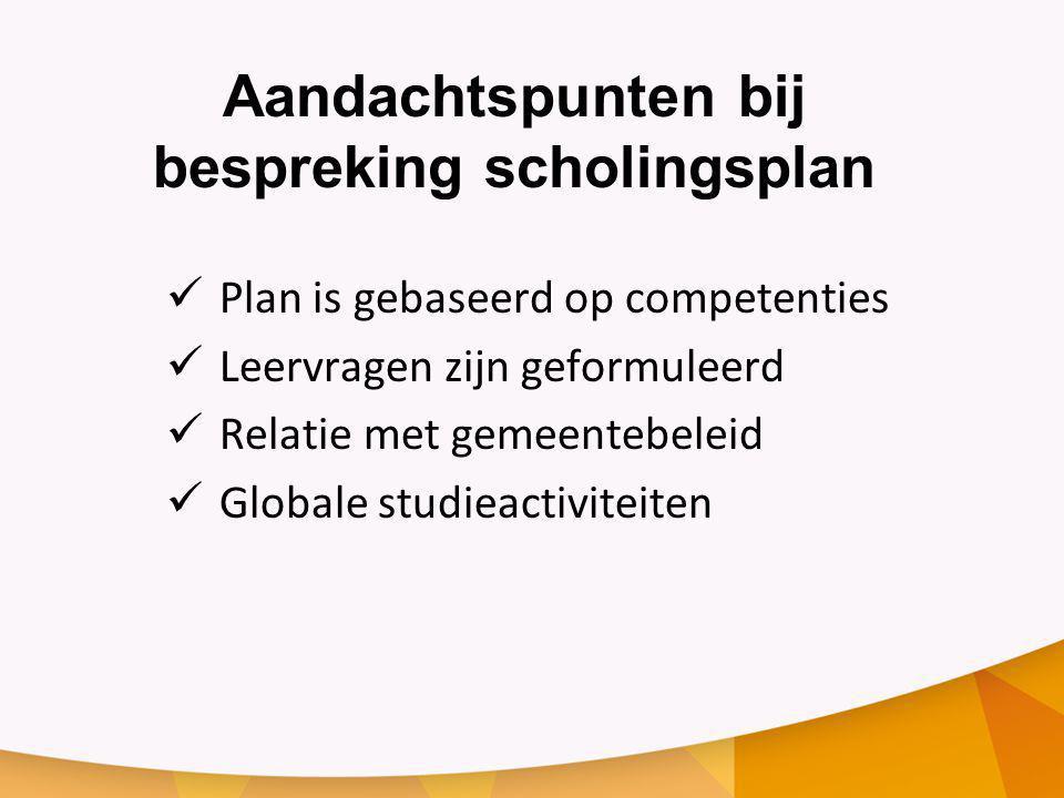 Aandachtspunten bij bespreking scholingsplan Plan is gebaseerd op competenties Leervragen zijn geformuleerd Relatie met gemeentebeleid Globale studieactiviteiten