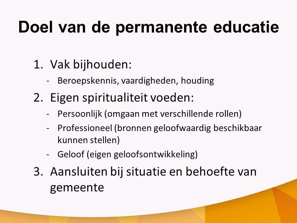 Doel van de permanente educatie 1.Vak bijhouden: ‐Beroepskennis, vaardigheden, houding 2.Eigen spiritualiteit voeden: ‐Persoonlijk (omgaan met verschi