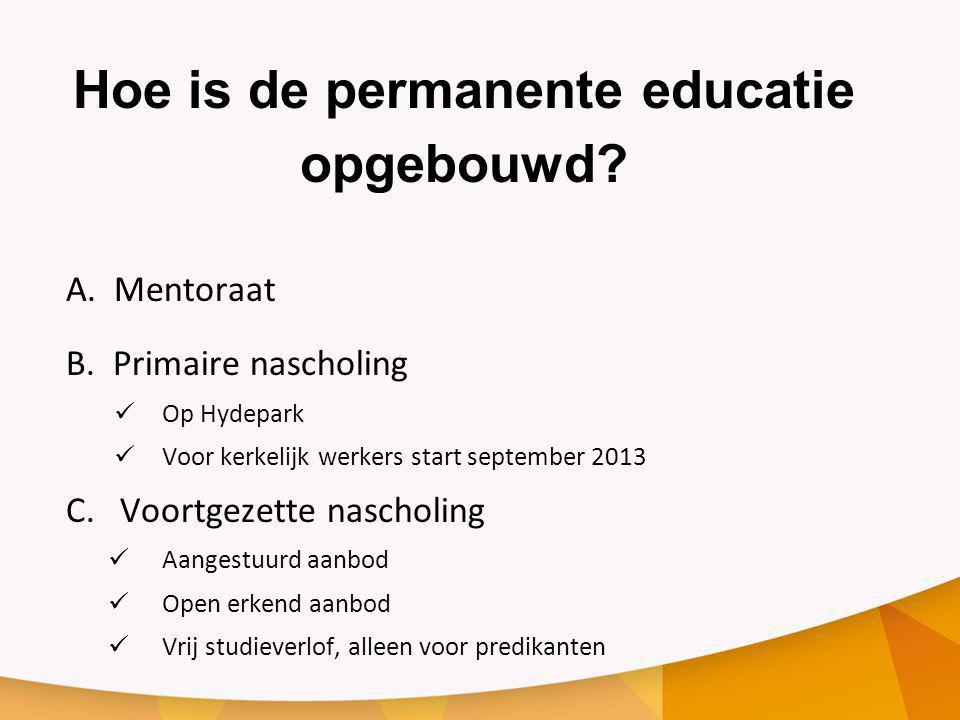 Hoe is de permanente educatie opgebouwd? A. Mentoraat B. Primaire nascholing Op Hydepark Voor kerkelijk werkers start september 2013 C.Voortgezette na
