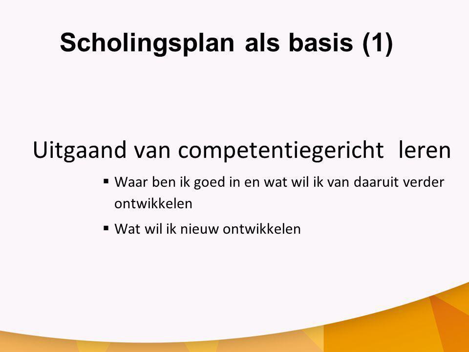 Scholingsplan als basis (1) Uitgaand van competentiegericht leren  Waar ben ik goed in en wat wil ik van daaruit verder ontwikkelen  Wat wil ik nieuw ontwikkelen