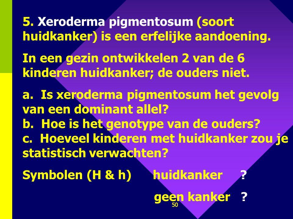 49 5. Xeroderma pigmentosum (soort huidkanker) is een erfelijke aandoening.