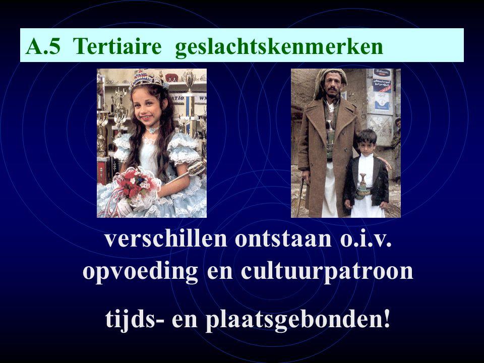 A.5 Tertiaire geslachtskenmerken verschillen ontstaan o.i.v. opvoeding en cultuurpatroon tijds- en plaatsgebonden!