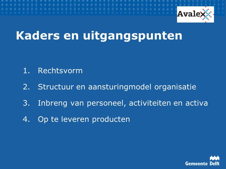 Kaders en uitgangspunten 1.Rechtsvorm 2.Structuur en aansturingmodel organisatie 3.Inbreng van personeel, activiteiten en activa 4.Op te leveren producten