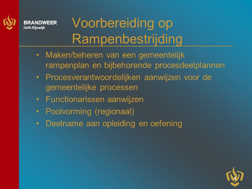 4 BRANDWEER Delft-Rijswijk Voorbereiding op Rampenbestrijding Maken/beheren van een gemeentelijk rampenplan en bijbehorende procesdeelplannen Procesverantwoordelijken aanwijzen voor de gemeentelijke processen Functionarissen aanwijzen Poolvorming (regionaal) Deelname aan opleiding en oefening
