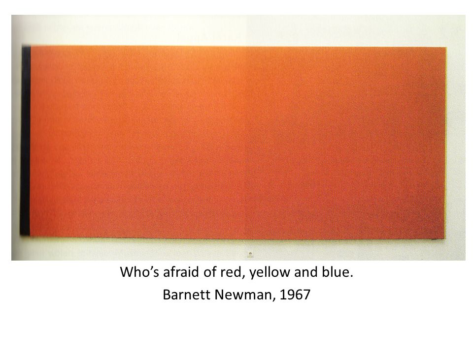 t Kjkjkjhiiiii Who's afraid of red, yellow and blue. Barnett Newman, 1967