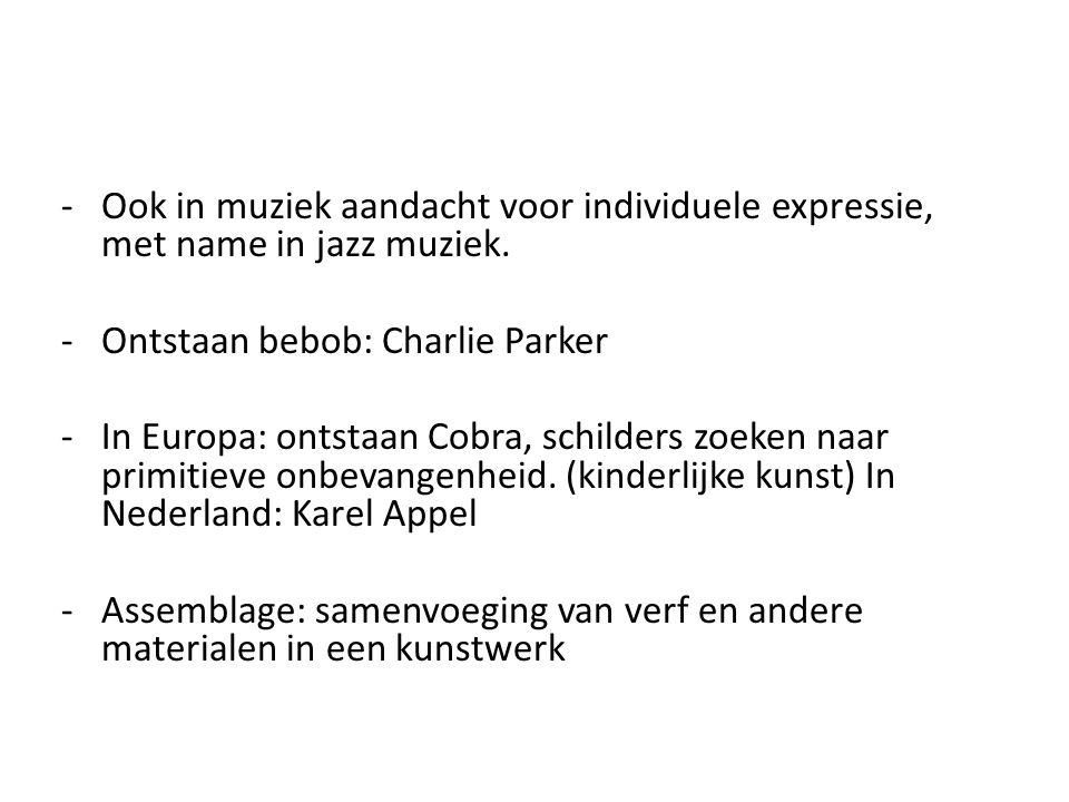 -Ook in muziek aandacht voor individuele expressie, met name in jazz muziek. -Ontstaan bebob: Charlie Parker -In Europa: ontstaan Cobra, schilders zoe