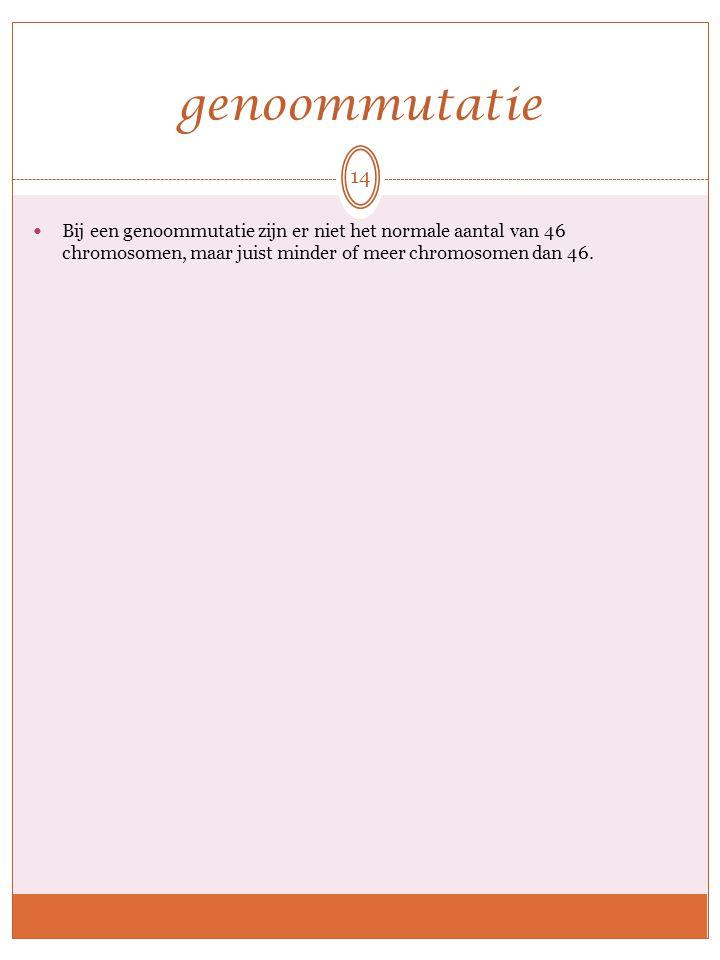 genoommutatie Bij een genoommutatie zijn er niet het normale aantal van 46 chromosomen, maar juist minder of meer chromosomen dan 46. 14
