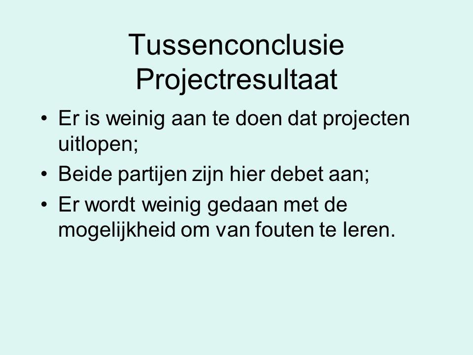 Tussenconclusie Projectresultaat Er is weinig aan te doen dat projecten uitlopen; Beide partijen zijn hier debet aan; Er wordt weinig gedaan met de mogelijkheid om van fouten te leren.