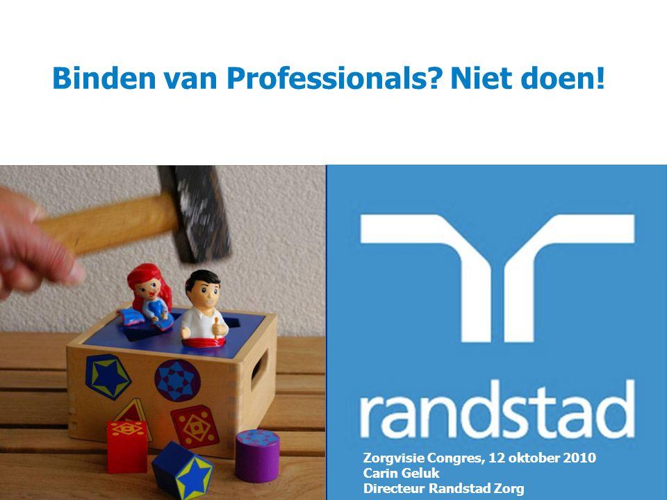 Binden van Professionals? Niet doen! Zorgvisie Congres, 12 oktober 2010 Carin Geluk Directeur Randstad Zorg