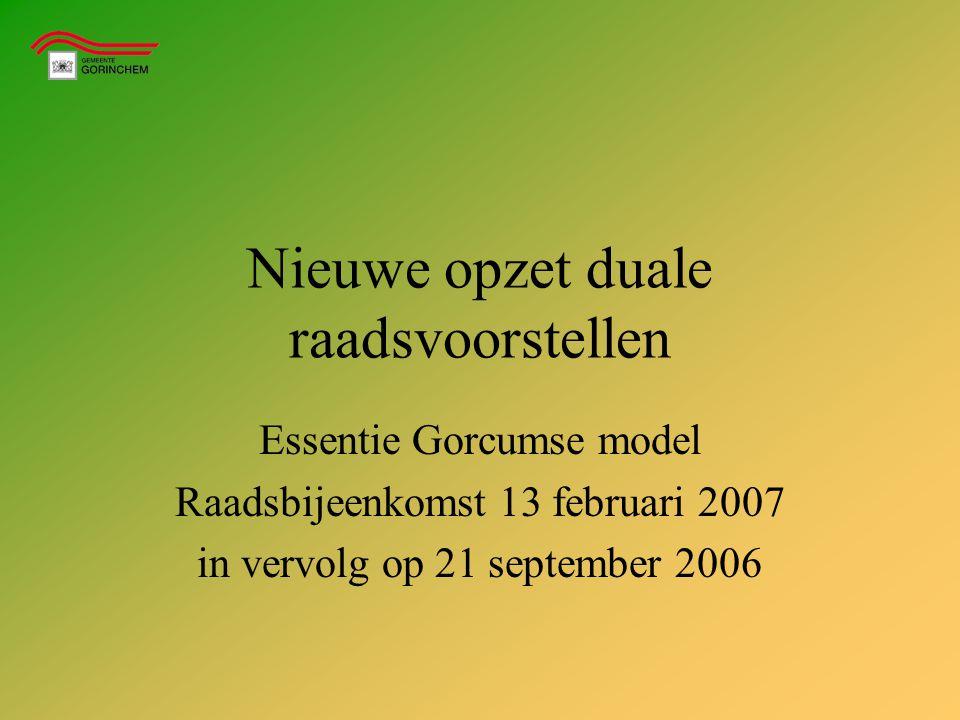 Nieuwe opzet duale raadsvoorstellen Essentie Gorcumse model Raadsbijeenkomst 13 februari 2007 in vervolg op 21 september 2006