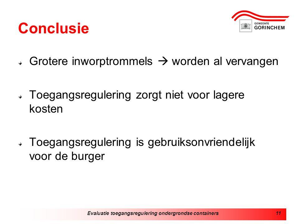 Evaluatie toegangsregulering ondergrondse containers11 Conclusie Grotere inworptrommels  worden al vervangen Toegangsregulering zorgt niet voor lagere kosten Toegangsregulering is gebruiksonvriendelijk voor de burger