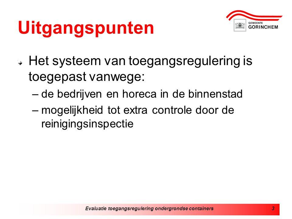 Evaluatie toegangsregulering ondergrondse containers3 Uitgangspunten Het systeem van toegangsregulering is toegepast vanwege: –de bedrijven en horeca in de binnenstad –mogelijkheid tot extra controle door de reinigingsinspectie