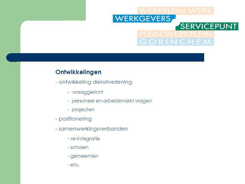 Ontwikkelingen - ontwikkeling dienstverlening - vraaggericht - personeel en arbeidsmarkt vragen - projecten - positionering - samenwerkingsverbanden - re-integratie - scholen - gemeenten - etc.