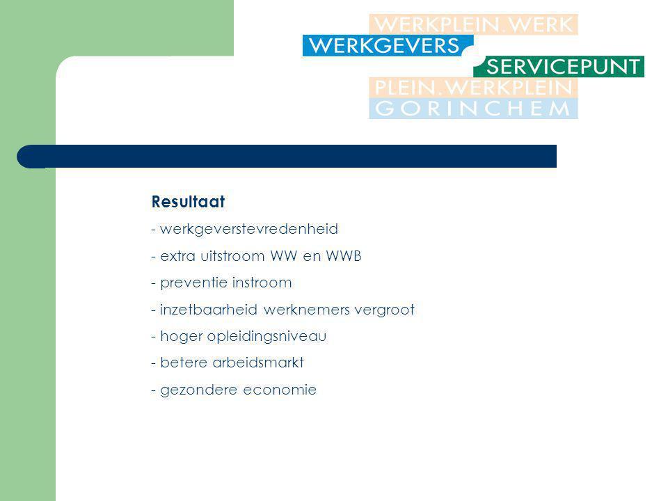 Resultaat - werkgeverstevredenheid - extra uitstroom WW en WWB - preventie instroom - inzetbaarheid werknemers vergroot - hoger opleidingsniveau - betere arbeidsmarkt - gezondere economie