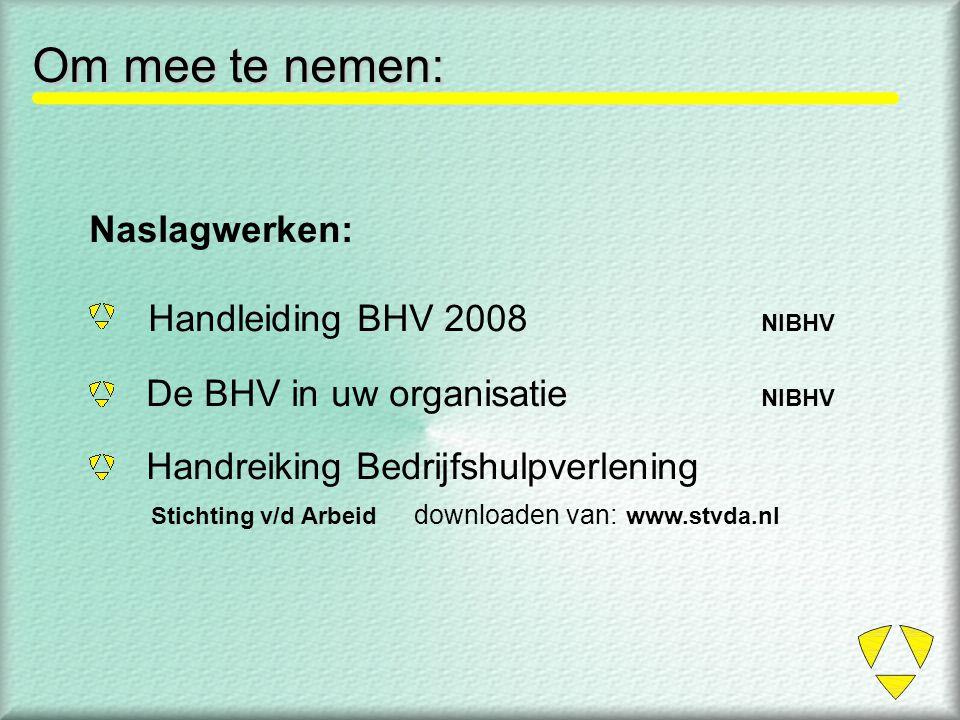 Om mee te nemen: Naslagwerken: Handleiding BHV 2008 NIBHV De BHV in uw organisatie NIBHV Handreiking Bedrijfshulpverlening Stichting v/d Arbeid downlo