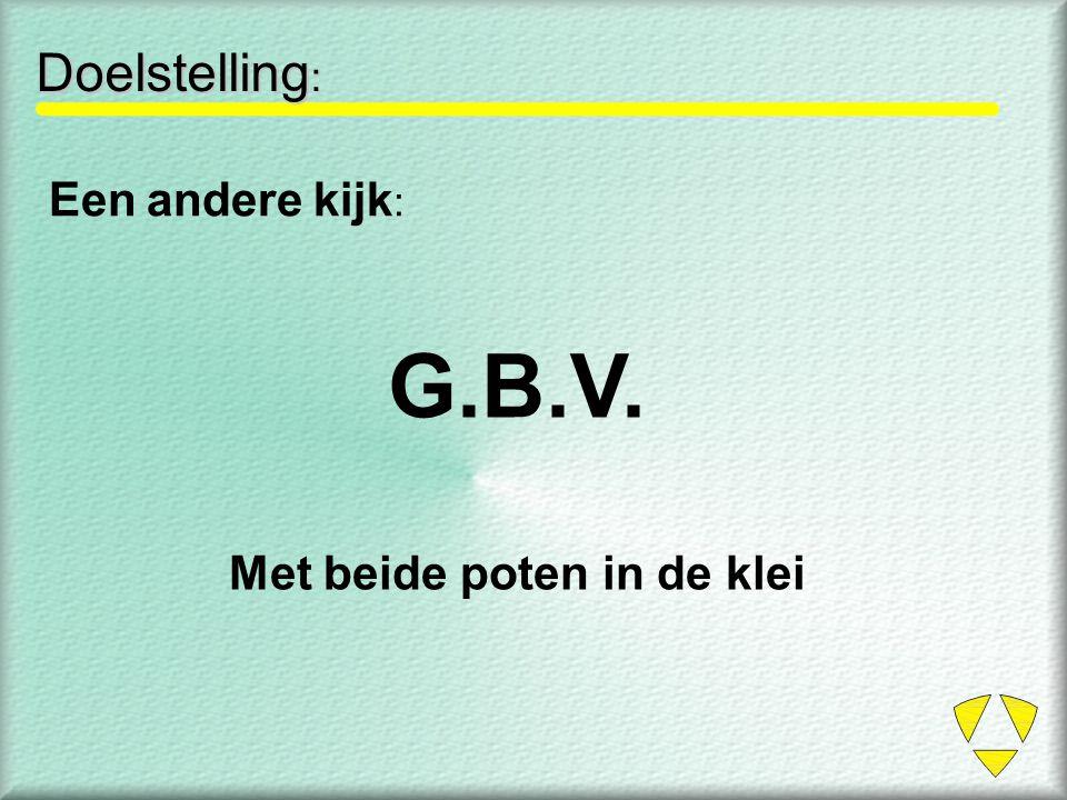 Doelstelling : Een andere kijk : G.B.V. Met beide poten in de klei