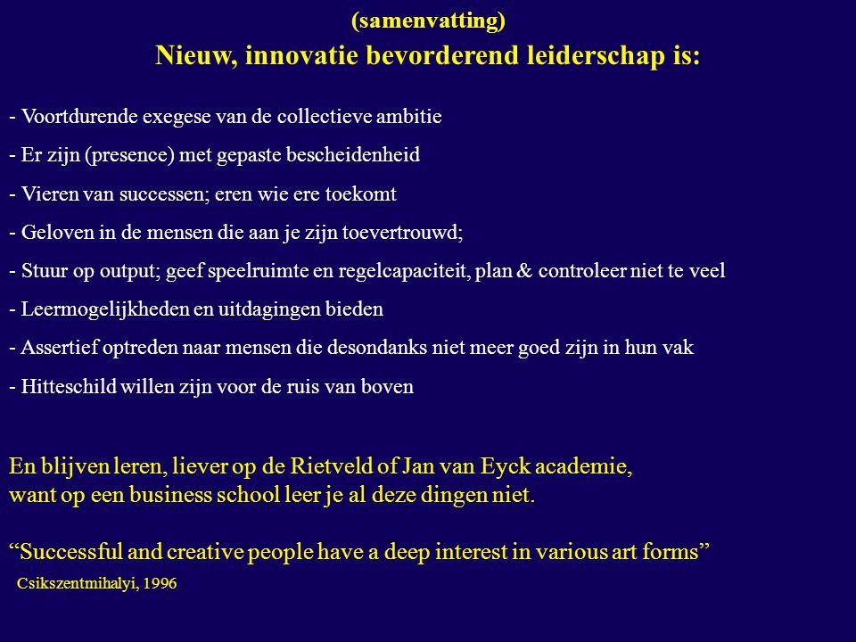 (samenvatting) Nieuw, innovatie bevorderend leiderschap is: - Voortdurende exegese van de collectieve ambitie - Er zijn (presence) met gepaste bescheidenheid - Vieren van successen; eren wie ere toekomt - Geloven in de mensen die aan je zijn toevertrouwd; - Stuur op output; geef speelruimte en regelcapaciteit, plan & controleer niet te veel - Leermogelijkheden en uitdagingen bieden - Assertief optreden naar mensen die desondanks niet meer goed zijn in hun vak - Hitteschild willen zijn voor de ruis van boven En blijven leren, liever op de Rietveld of Jan van Eyck academie, want op een business school leer je al deze dingen niet.