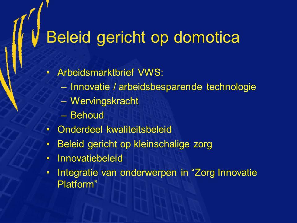 Beleid gericht op domotica Arbeidsmarktbrief VWS: –Innovatie / arbeidsbesparende technologie –Wervingskracht –Behoud Onderdeel kwaliteitsbeleid Beleid
