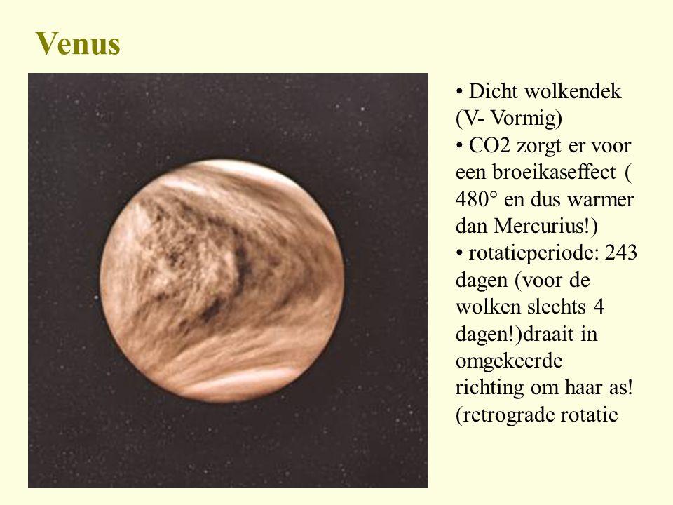 Venus Dicht wolkendek (V- Vormig) CO2 zorgt er voor een broeikaseffect ( 480° en dus warmer dan Mercurius!) rotatieperiode: 243 dagen (voor de wolken