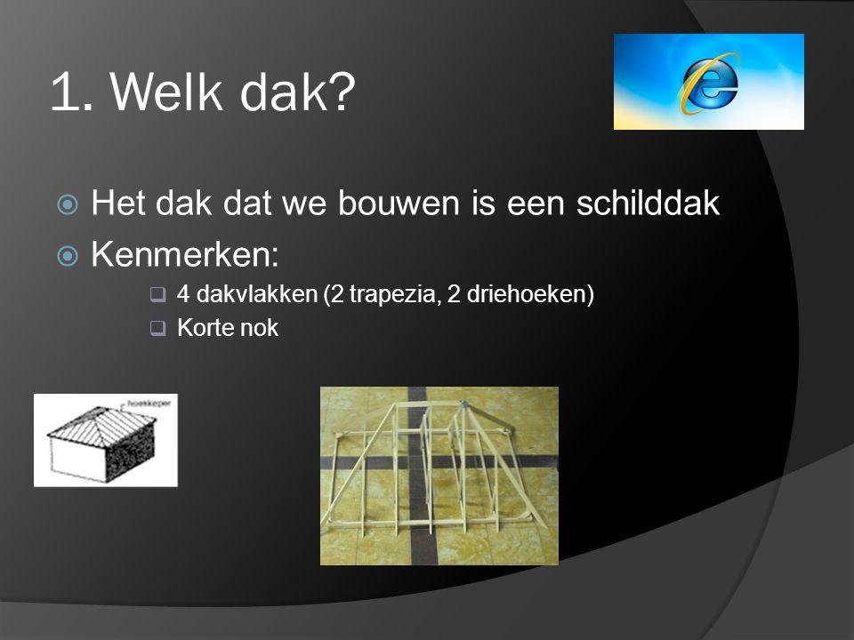 1. Welk dak?  Het dak dat we bouwen is een schilddak  Kenmerken:  4 dakvlakken (2 trapezia, 2 driehoeken)  Korte nok