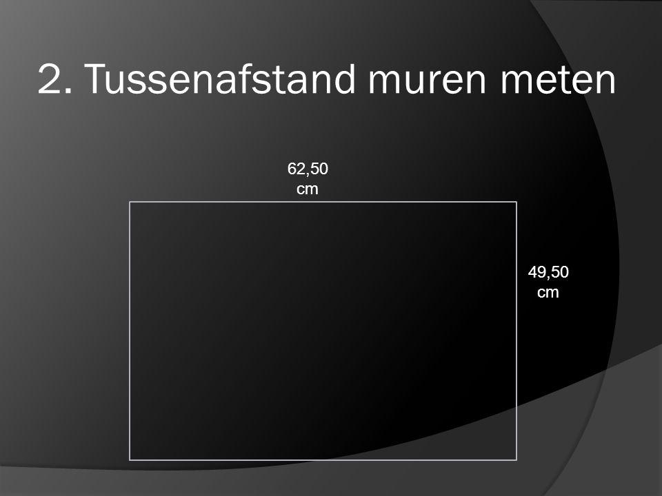 2. Tussenafstand muren meten 49,50 cm 62,50 cm