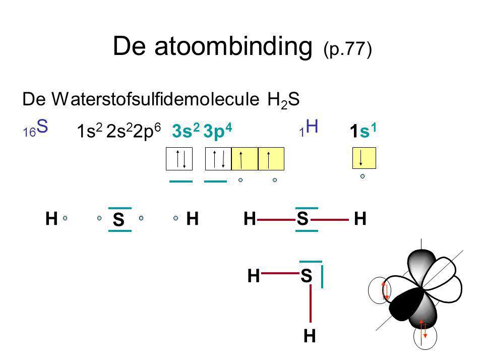 De atoombinding (p.77) De Waterstofsulfidemolecule H 2 S 16 S 1 H 1s 2 2s 2 2p 6 3s 2 3p 4 1s 1 S HHSHH HS H