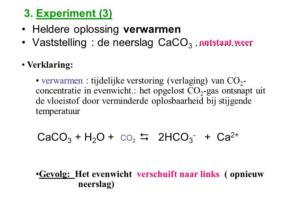 3. Experiment (3) Heldere oplossing verwarmen Vaststelling : de neerslag CaCO 3 ……………. ontstaat weer Verklaring: verwarmen : tijdelijke verstoring (ve