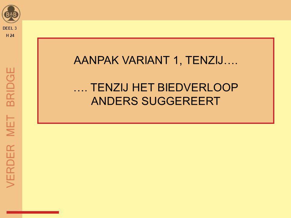 AANPAK VARIANT 1, TENZIJ…. …. TENZIJ HET BIEDVERLOOP ANDERS SUGGEREERT DEEL 3 H 24