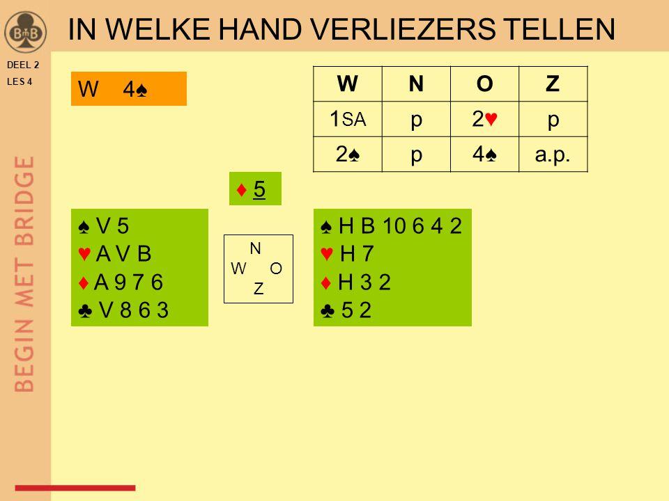 DEEL 2 LES 4 WNOZ 1 SA p2♥2♥p 2♠p4♠a.p. ♦ 5♦ 5 ♠ V 5 ♥ A V B ♦ A 9 7 6 ♣ V 8 6 3 ♠ H B 10 6 4 2 ♥ H 7 ♦ H 3 2 ♣ 5 2 N W O Z W 4♠ IN WELKE HAND VERLIEZ