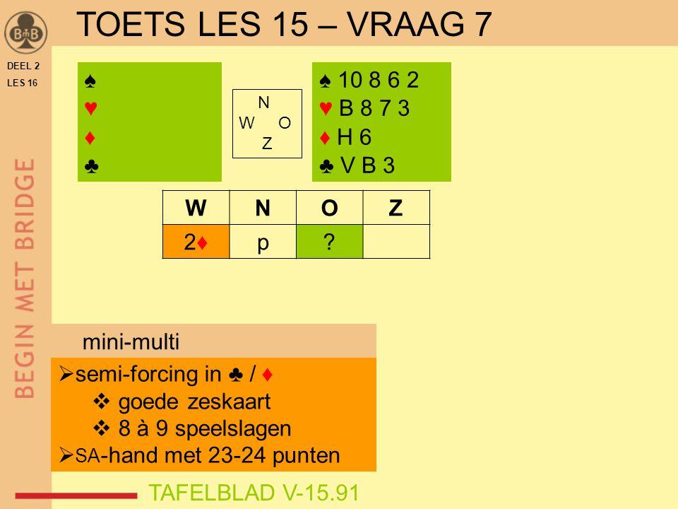DEEL 2 LES 16 N W O Z WNOZ 2♦2♦p? ♠♥♦♣♠♥♦♣ TAFELBLAD V-15.91 ♠ 10 8 6 2 ♥ B 8 7 3 ♦ H 6 ♣ V B 3  semi-forcing in ♣ / ♦  goede zeskaart  8 à 9 speel