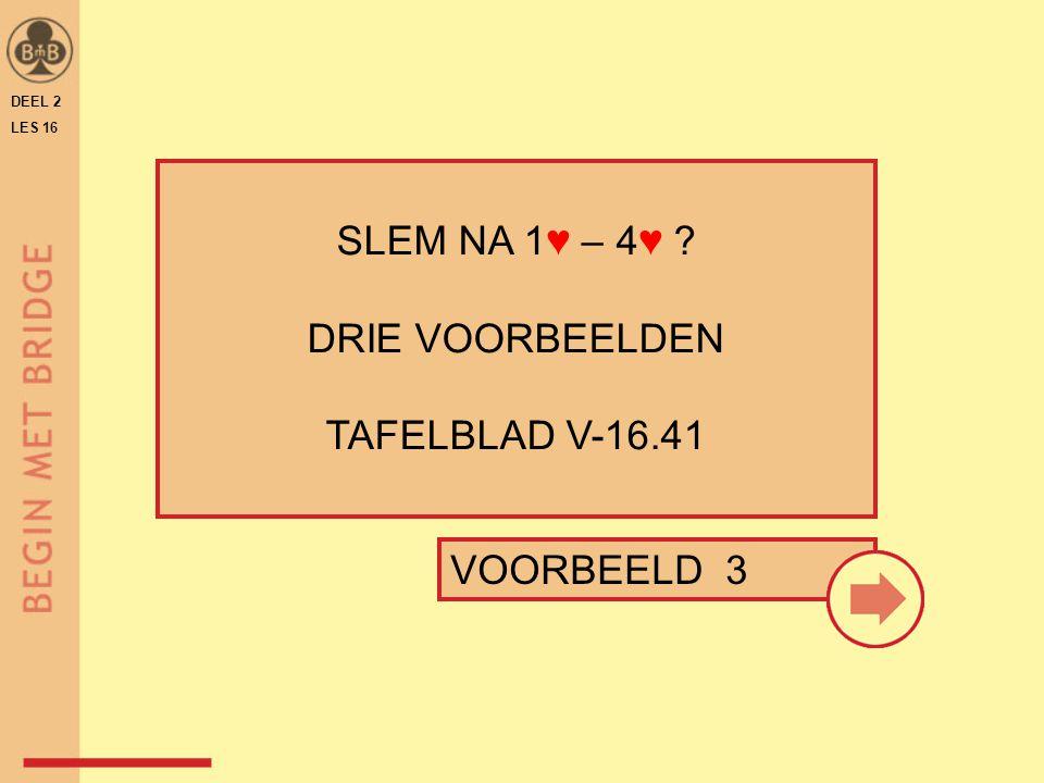 DEEL 2 LES 16 SLEM NA 1♥ – 4♥ ? DRIE VOORBEELDEN TAFELBLAD V-16.41 VOORBEELD 3