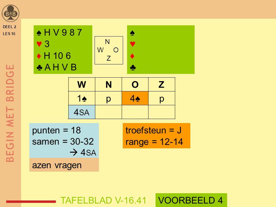 WNOZ 1♠p4♠p 4 SA troefsteun = J range = 12-14 DEEL 2 LES 16 N W O Z ♠ H V 9 8 7 ♥ 3 ♦ H 10 6 ♣ A H V B ♠♥♦♣♠♥♦♣ punten = 18 samen = 30-32  4 SA azen
