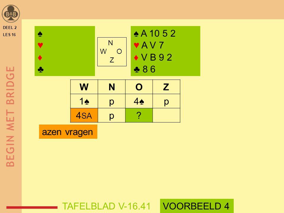 WNOZ 1♠p4♠p 4 SA p? azen vragen DEEL 2 LES 16 N W O Z ♠♥♦♣♠♥♦♣ ♠ A 10 5 2 ♥ A V 7 ♦ V B 9 2 ♣ 8 6 TAFELBLAD V-16.41VOORBEELD 4