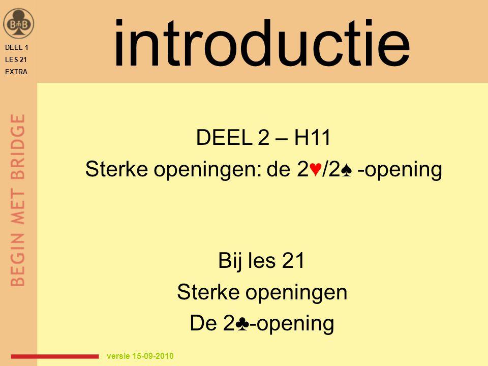 DEEL 1 LES 21 EXTRA introductie Bij les 21 Sterke openingen De 2♣-opening DEEL 2 – H11 Sterke openingen: de 2♥/2♠ -opening versie 15-09-2010