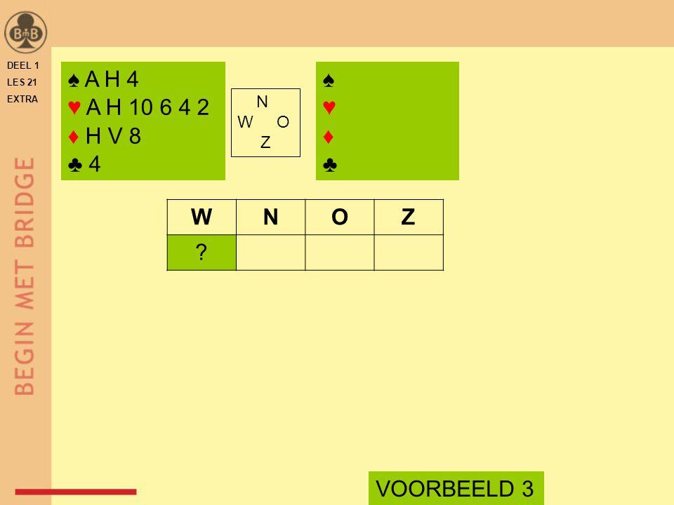 ♠ A H 4 ♥ A H 10 6 4 2 ♦ H V 8 ♣ 4 N W O Z WNOZ VOORBEELD 3 ♠♥♦♣♠♥♦♣ DEEL 1 LES 21 EXTRA