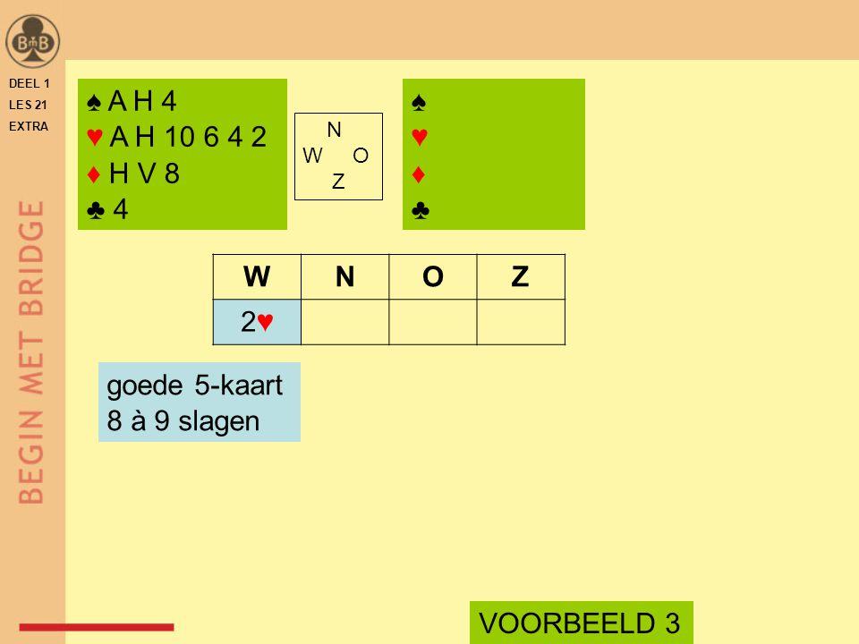 ♠ A H 4 ♥ A H 10 6 4 2 ♦ H V 8 ♣ 4 N W O Z WNOZ 2♥2♥ goede 5-kaart 8 à 9 slagen VOORBEELD 3 ♠♥♦♣♠♥♦♣ DEEL 1 LES 21 EXTRA